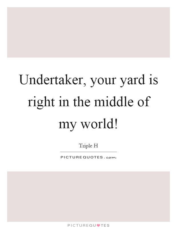 Undertaker, your yard is right in the middle of my world! Picture Quote #1