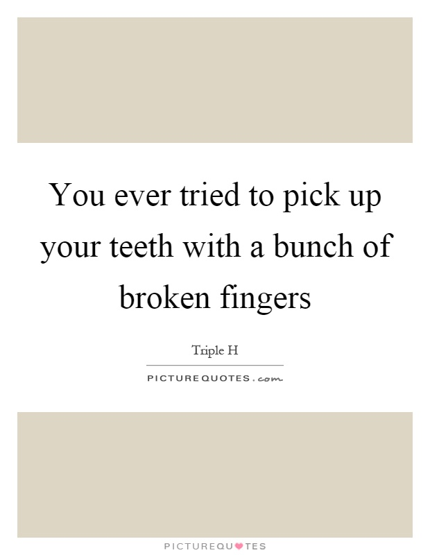 You ever tried to pick up your teeth with a bunch of broken fingers Picture Quote #1