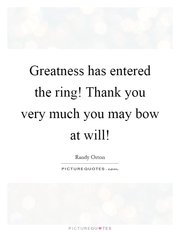 Greatness has entered the ring! Thank you very much you may bow at will! Picture Quote #1