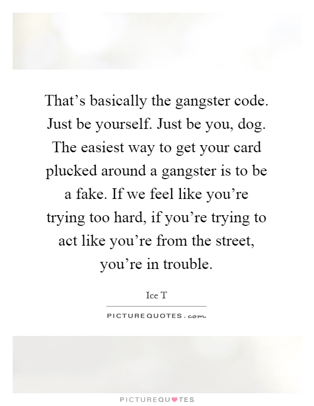 That's basically the gangster code. Just be yourself. Just be you, dog. The easiest way to get your card plucked around a gangster is to be a fake. If we feel like you're trying too hard, if you're trying to act like you're from the street, you're in trouble Picture Quote #1