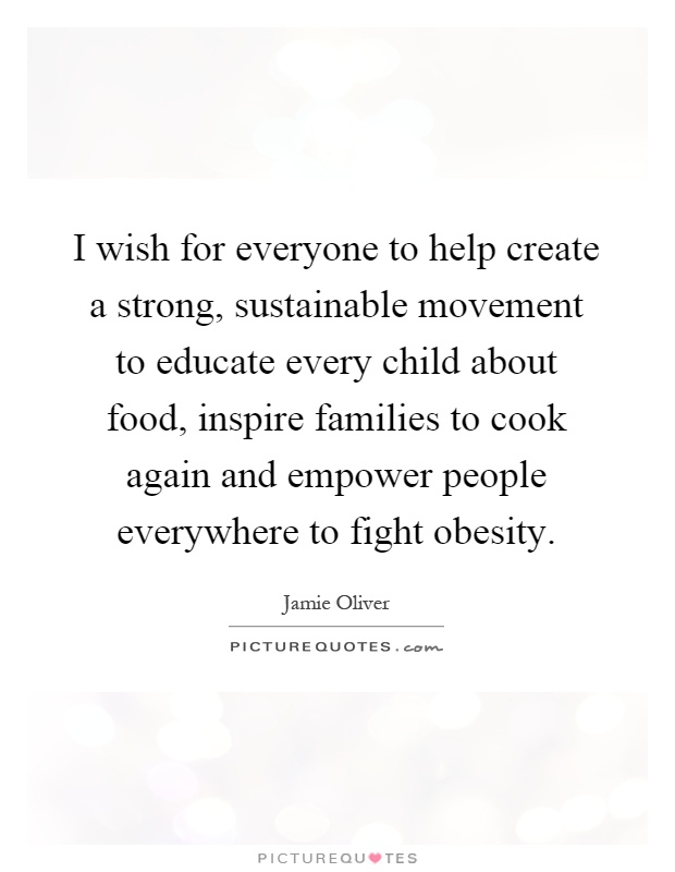 I wish for everyone to help create a strong, sustainable movement to educate every child about food, inspire families to cook again and empower people everywhere to fight obesity Picture Quote #1