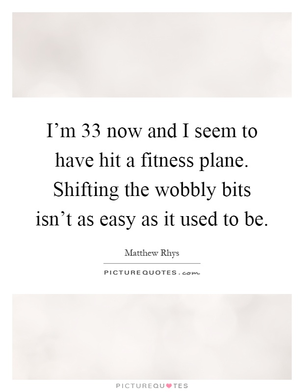 I'm 33 now and I seem to have hit a fitness plane. Shifting the wobbly bits isn't as easy as it used to be Picture Quote #1