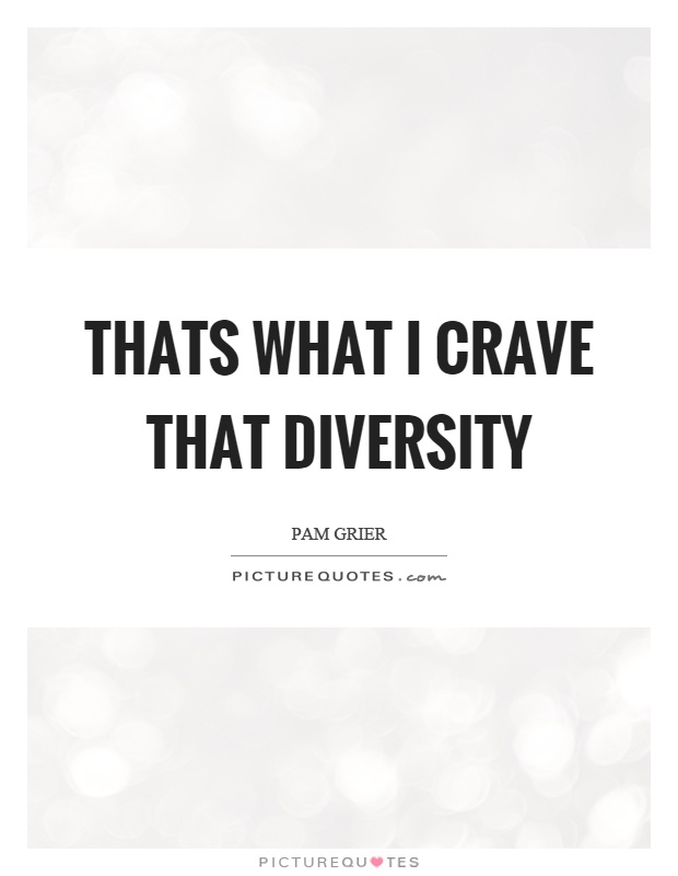 Thats what I crave that diversity Picture Quote #1
