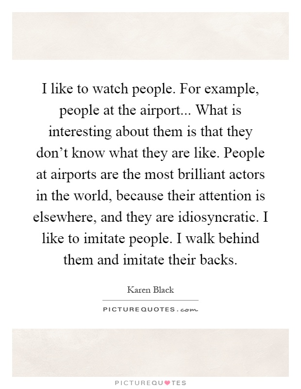 I like to watch people. For example, people at the airport... What is interesting about them is that they don't know what they are like. People at airports are the most brilliant actors in the world, because their attention is elsewhere, and they are idiosyncratic. I like to imitate people. I walk behind them and imitate their backs Picture Quote #1