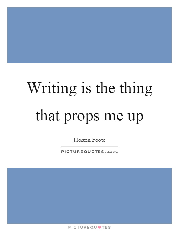 Writing is the thing that props me up Picture Quote #1