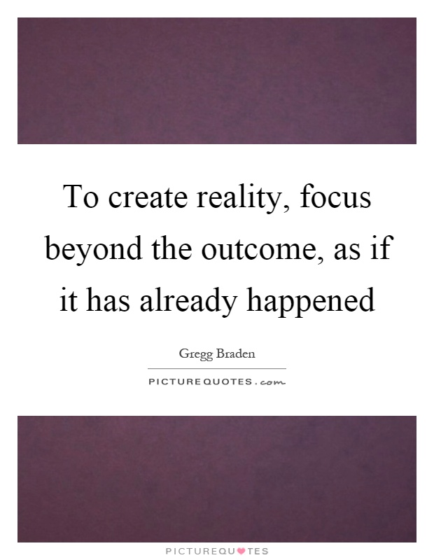 To create reality, focus beyond the outcome, as if it has ...