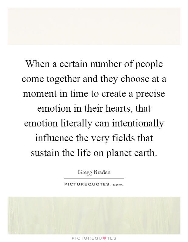 When a certain number of people come together and they choose at a moment in time to create a precise emotion in their hearts, that emotion literally can intentionally influence the very fields that sustain the life on planet earth Picture Quote #1