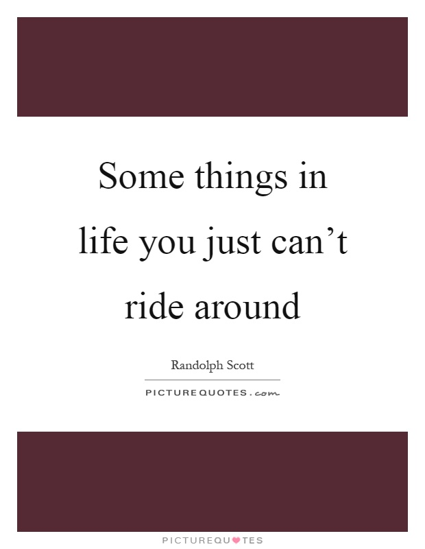 Some things in life you just can't ride around Picture Quote #1