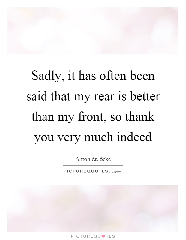 Sadly, it has often been said that my rear is better than my front, so thank you very much indeed Picture Quote #1