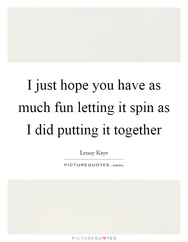 I just hope you have as much fun letting it spin as I did putting it together Picture Quote #1