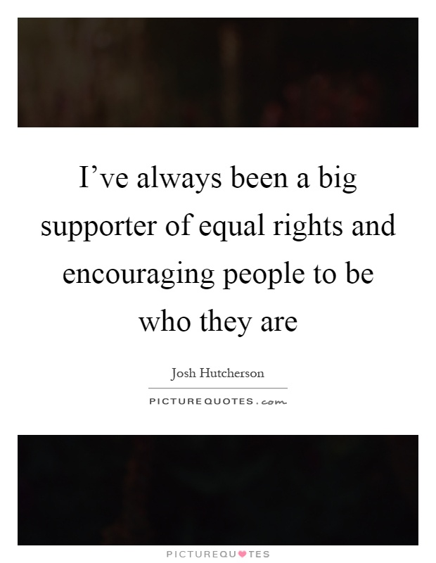 I've always been a big supporter of equal rights and encouraging people to be who they are Picture Quote #1
