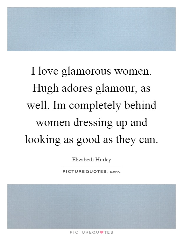 I love glamorous women. Hugh adores glamour, as well. Im completely behind women dressing up and looking as good as they can Picture Quote #1