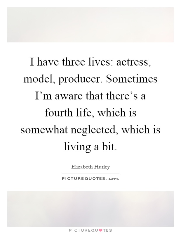 I have three lives: actress, model, producer. Sometimes I'm aware that there's a fourth life, which is somewhat neglected, which is living a bit Picture Quote #1