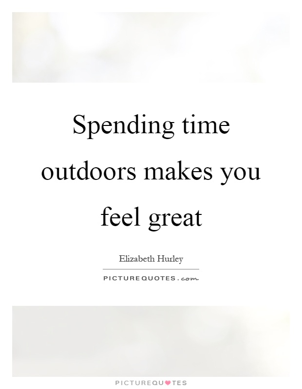 Spending time outdoors makes you feel great Picture Quote #1