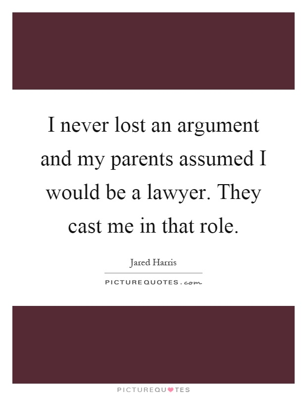 I never lost an argument and my parents assumed I would be a lawyer. They cast me in that role Picture Quote #1