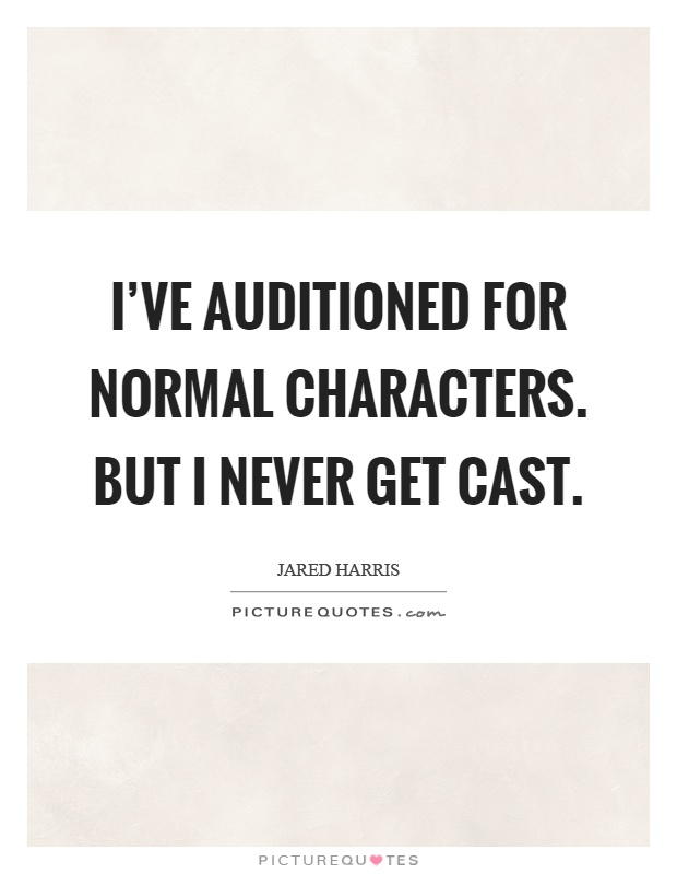 I've auditioned for normal characters. But I never get cast Picture Quote #1