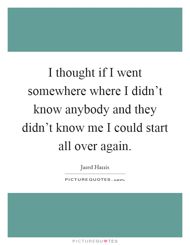 I thought if I went somewhere where I didn't know anybody and they didn't know me I could start all over again Picture Quote #1