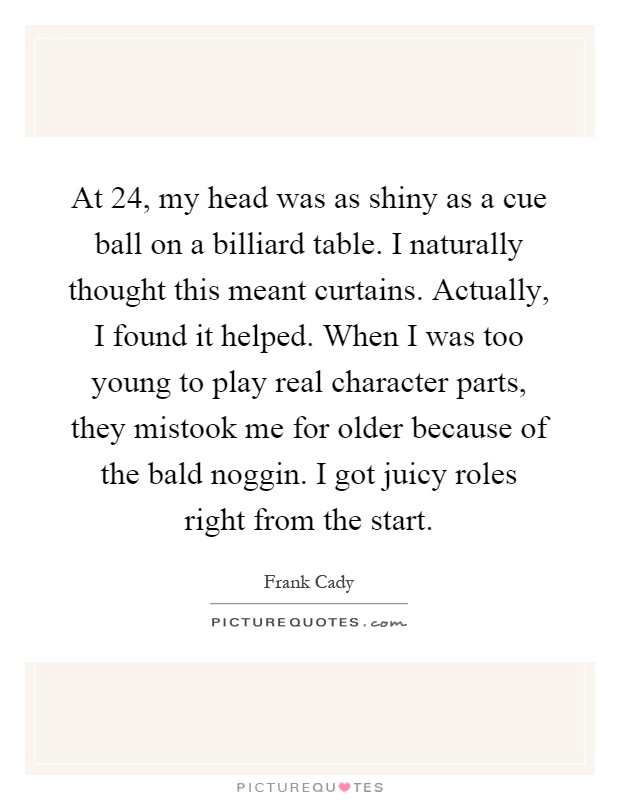 At 24, my head was as shiny as a cue ball on a billiard table. I naturally thought this meant curtains. Actually, I found it helped. When I was too young to play real character parts, they mistook me for older because of the bald noggin. I got juicy roles right from the start Picture Quote #1