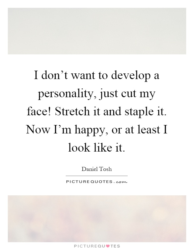 I don't want to develop a personality, just cut my face! Stretch it and staple it. Now I'm happy, or at least I look like it Picture Quote #1