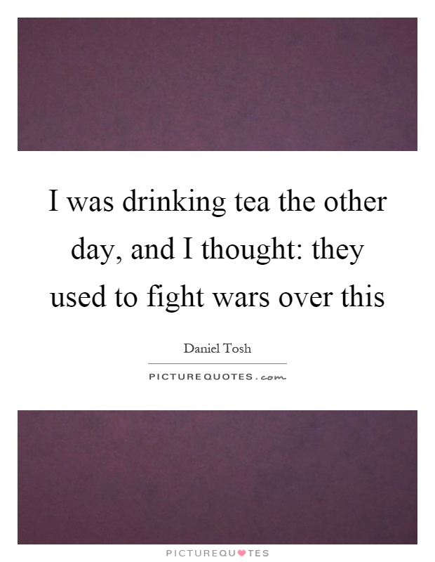 I was drinking tea the other day, and I thought: they used to fight wars over this Picture Quote #1