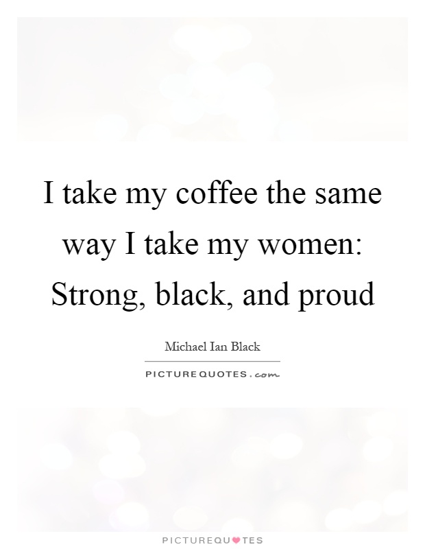 I take my coffee the same way I take my women: Strong, black, and proud Picture Quote #1