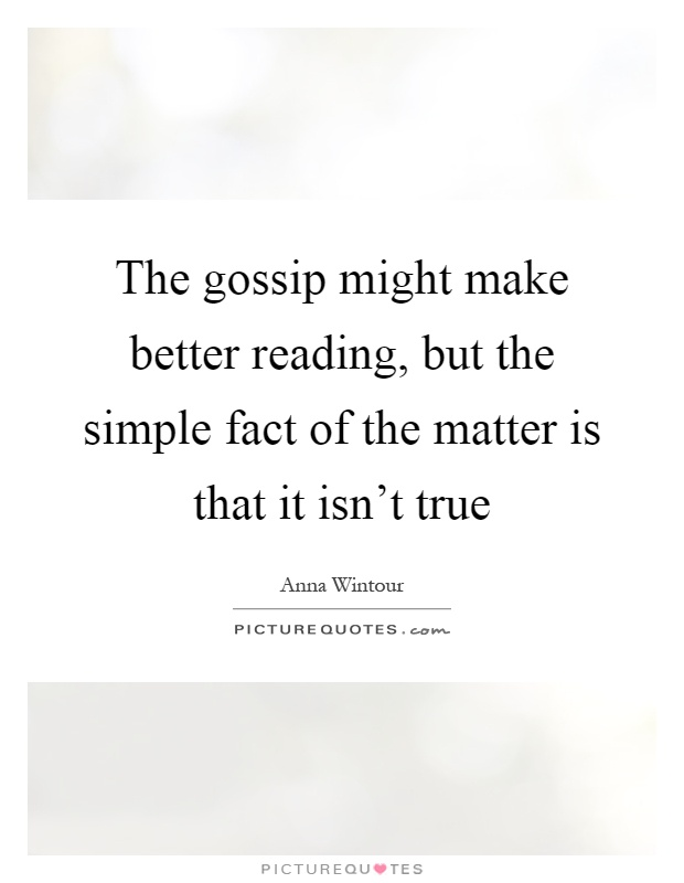 The gossip might make better reading, but the simple fact of the matter is that it isn't true Picture Quote #1