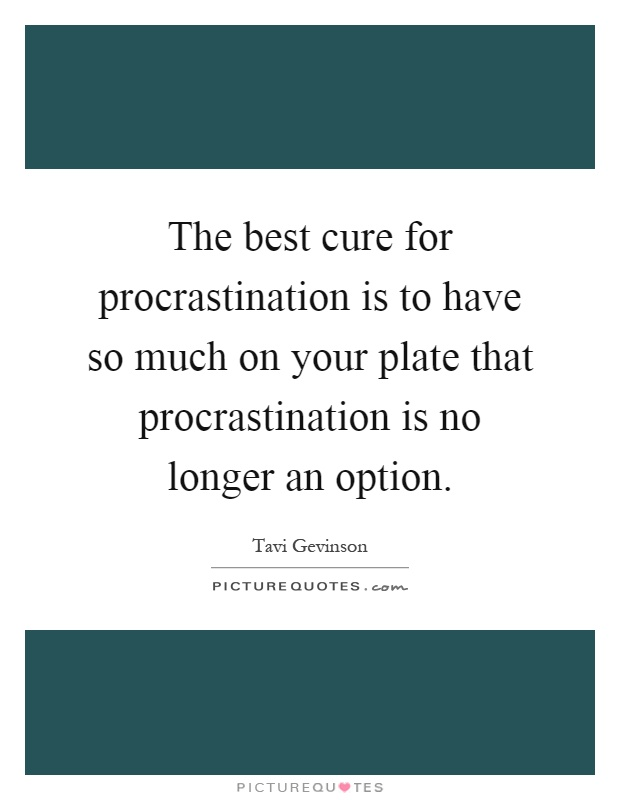 The best cure for procrastination is to have so much on your plate that procrastination is no longer an option Picture Quote #1