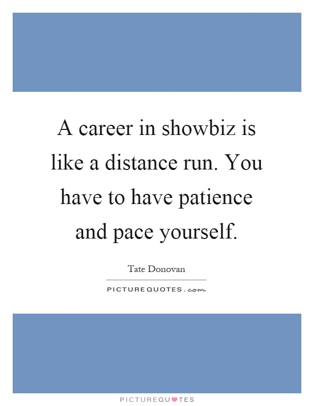 A career in showbiz is like a distance run. You have to have patience and pace yourself Picture Quote #1