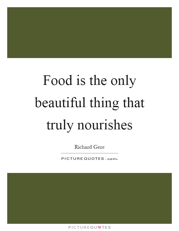 Food is the only beautiful thing that truly nourishes Picture Quote #1