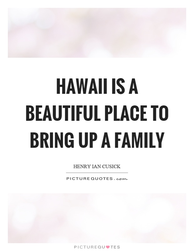 Hawaii is a beautiful place to bring up a family Picture Quote #1