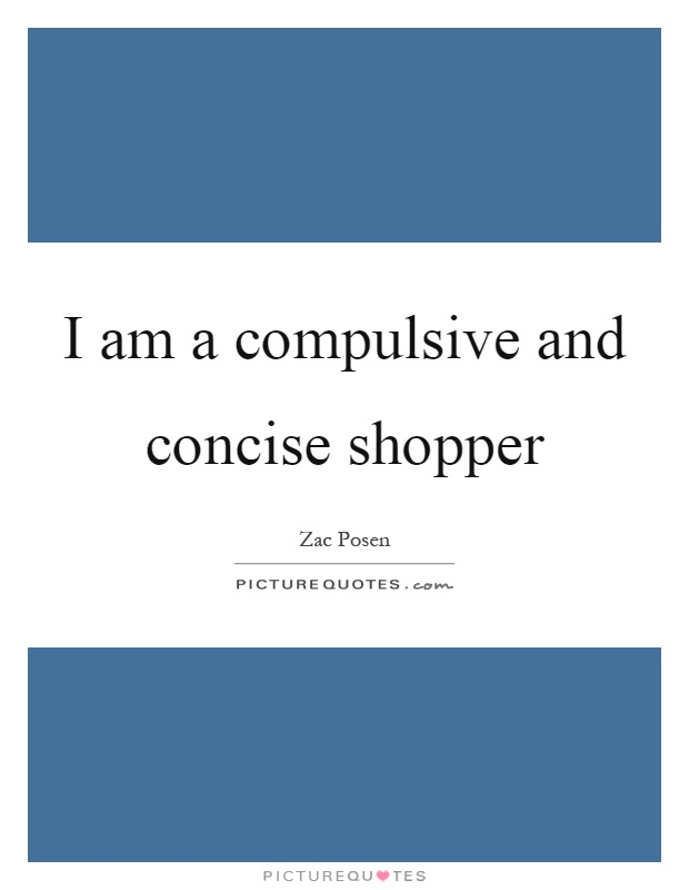 I am a compulsive and concise shopper Picture Quote #1