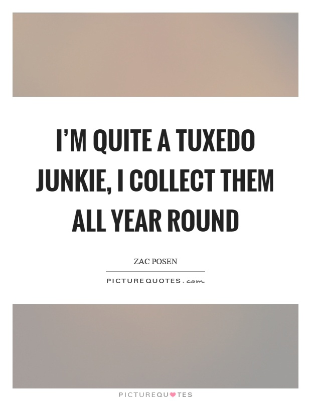 I'm quite a tuxedo junkie, I collect them all year round Picture Quote #1