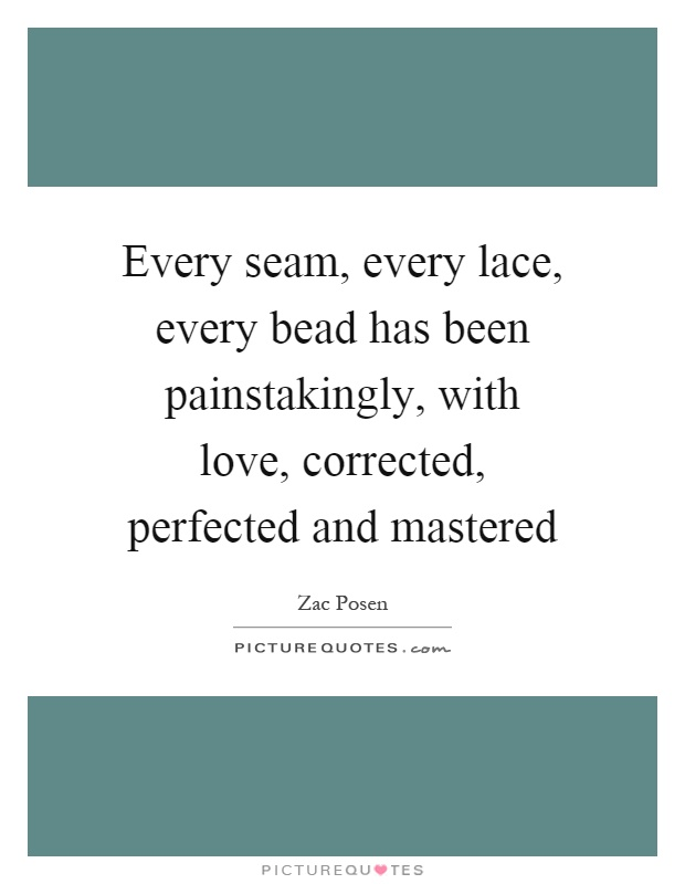 Every seam, every lace, every bead has been painstakingly, with love, corrected, perfected and mastered Picture Quote #1