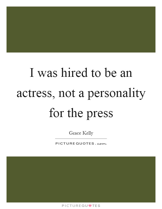 I was hired to be an actress, not a personality for the press Picture Quote #1