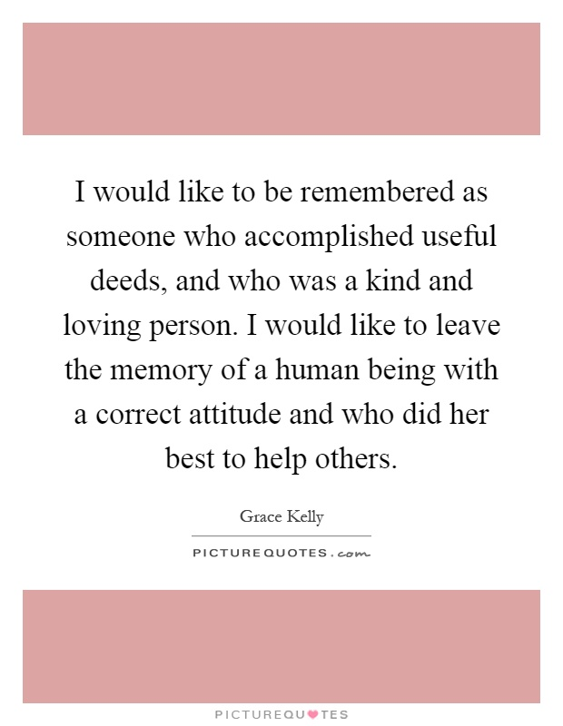 I would like to be remembered as someone who accomplished useful deeds, and who was a kind and loving person. I would like to leave the memory of a human being with a correct attitude and who did her best to help others Picture Quote #1