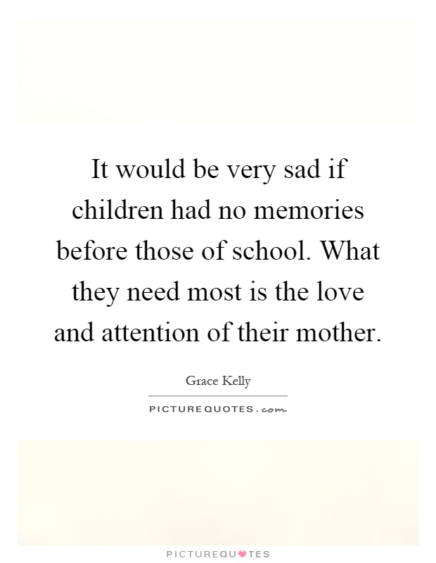 It would be very sad if children had no memories before those of school. What they need most is the love and attention of their mother Picture Quote #1