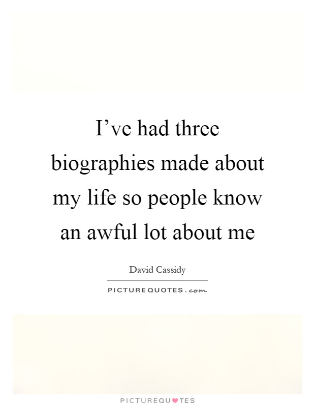 I've had three biographies made about my life so people know an awful lot about me Picture Quote #1
