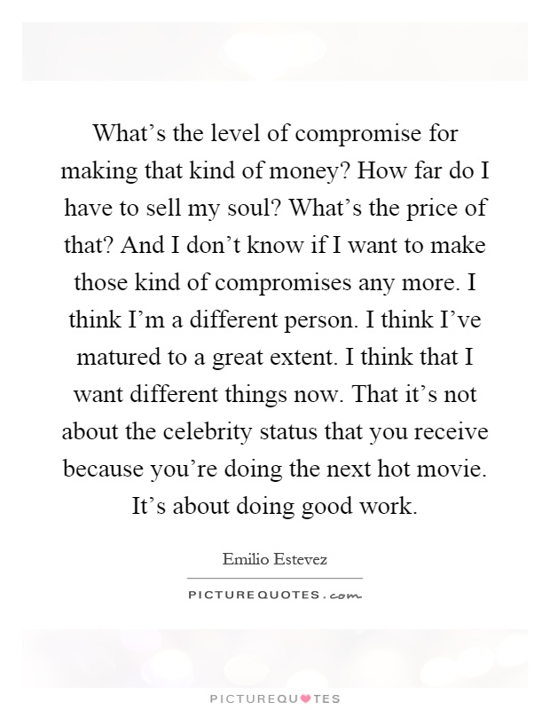 What's the level of compromise for making that kind of money? How far do I have to sell my soul? What's the price of that? And I don't know if I want to make those kind of compromises any more. I think I'm a different person. I think I've matured to a great extent. I think that I want different things now. That it's not about the celebrity status that you receive because you're doing the next hot movie. It's about doing good work Picture Quote #1