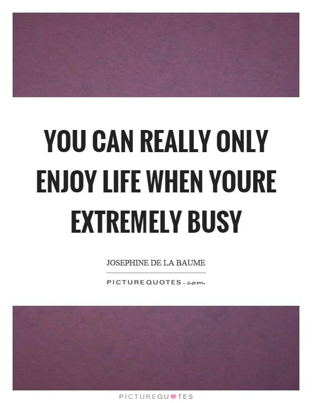You can really only enjoy life when youre extremely busy Picture Quote #1