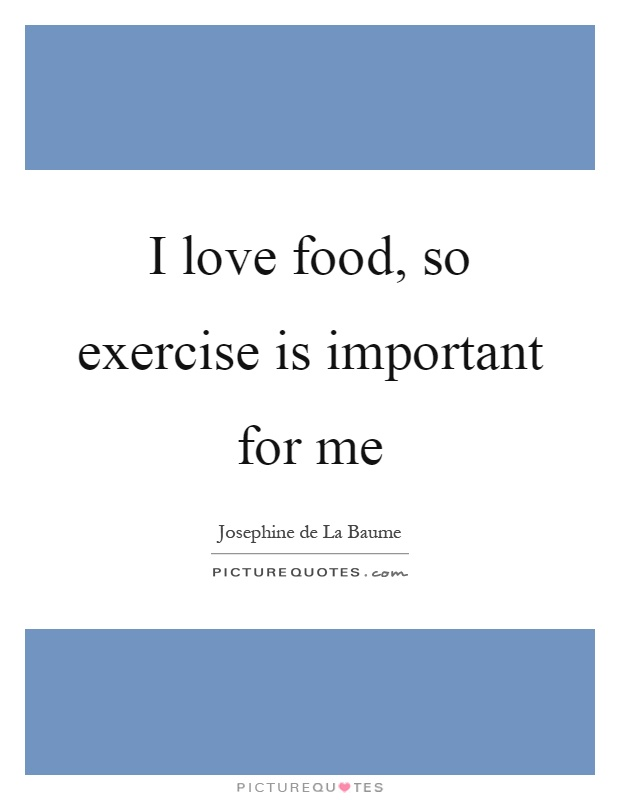 I love food, so exercise is important for me Picture Quote #1