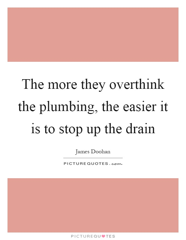The more they overthink the plumbing, the easier it is to stop up the drain Picture Quote #1