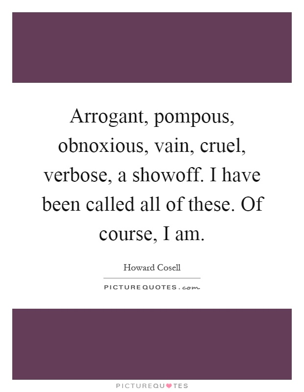Arrogant, pompous, obnoxious, vain, cruel, verbose, a showoff. I have been called all of these. Of course, I am Picture Quote #1