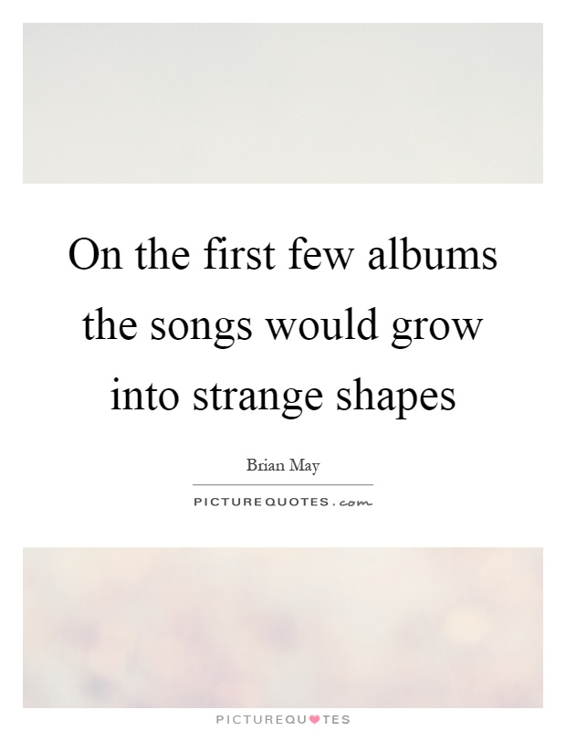 On the first few albums the songs would grow into strange shapes Picture Quote #1