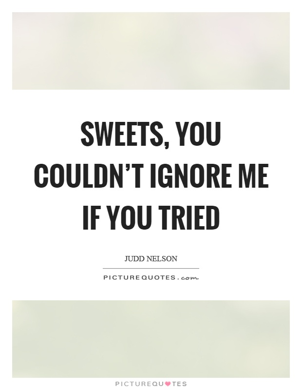 Sweets, you couldn't ignore me if you tried Picture Quote #1