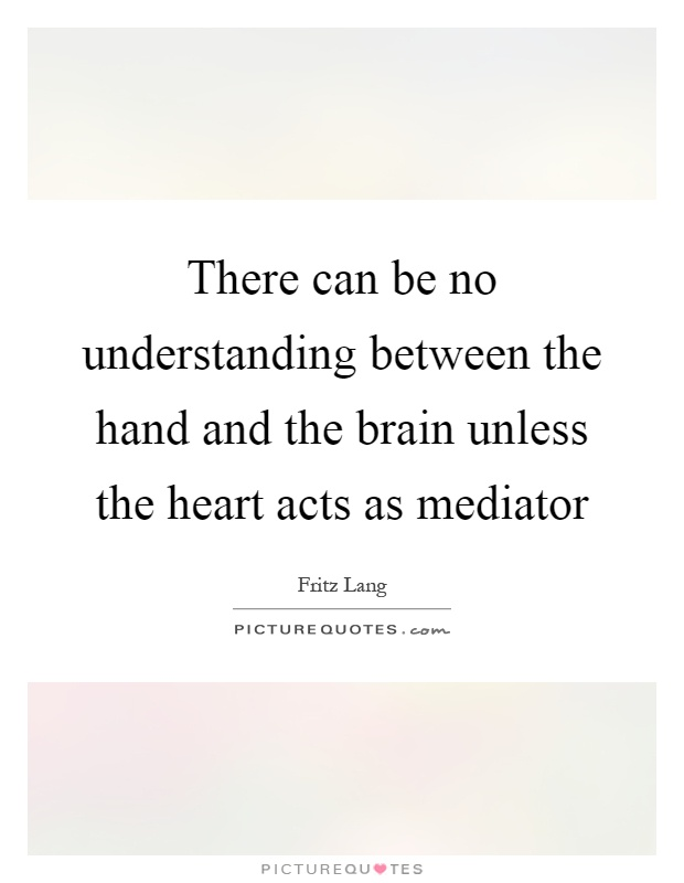 There can be no understanding between the hand and the brain unless the heart acts as mediator Picture Quote #1