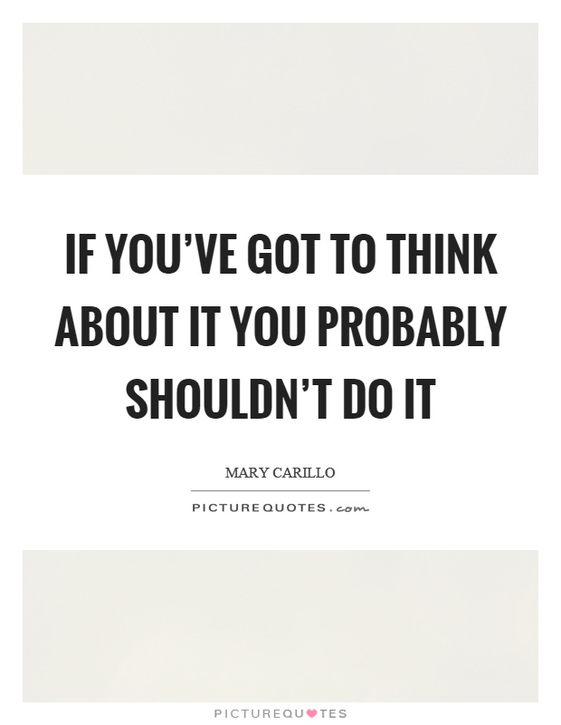 If you've got to think about it you probably shouldn't do it Picture Quote #1