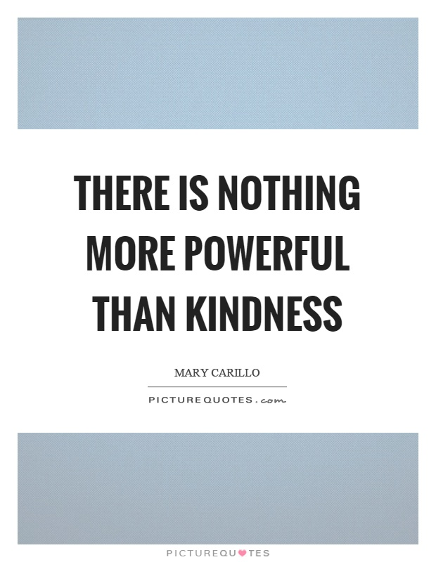 There is nothing more powerful than kindness Picture Quote #1