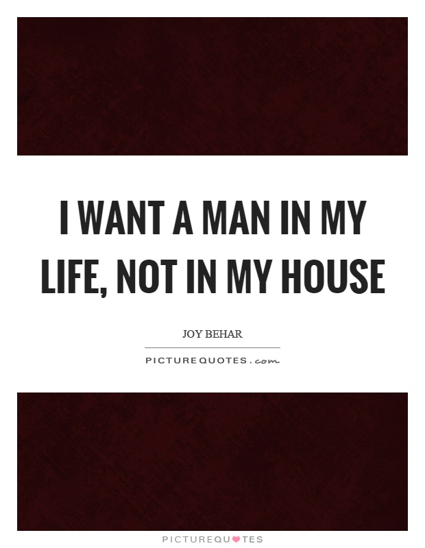 I want a man in my life, not in my house Picture Quote #1