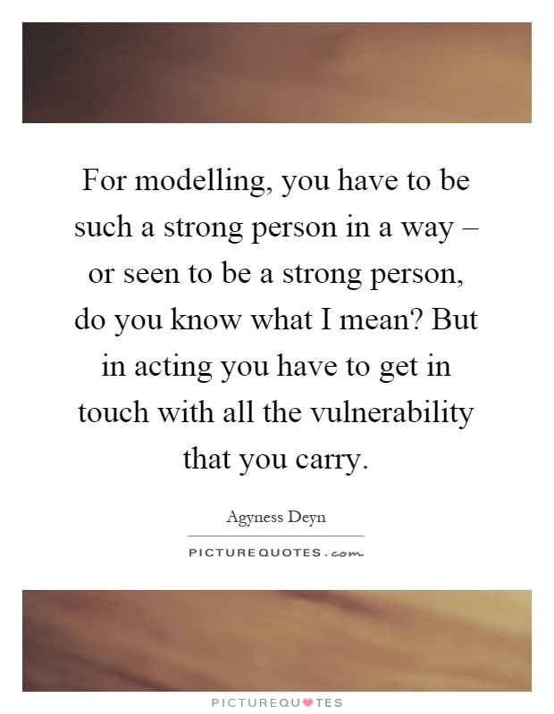 For modelling, you have to be such a strong person in a way – or seen to be a strong person, do you know what I mean? But in acting you have to get in touch with all the vulnerability that you carry Picture Quote #1
