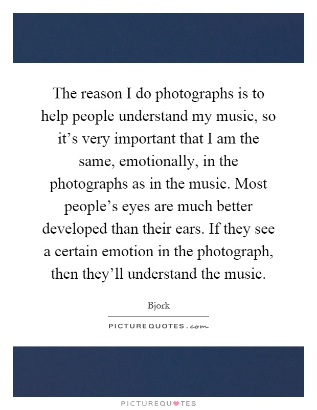 The reason I do photographs is to help people understand my music, so it's very important that I am the same, emotionally, in the photographs as in the music. Most people's eyes are much better developed than their ears. If they see a certain emotion in the photograph, then they'll understand the music Picture Quote #1